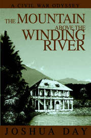 The Mountain Above the Winding River: A Civil War Odyssey by Joshua Day