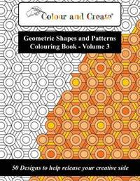 Colour and Create - Geometric Shapes and Patterns Colouring Book, Vol.3 by Colour and Create