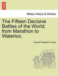 The Fifteen Decisive Battles of the World; From Marathon to Waterloo. by Edward Shepherd Creasy