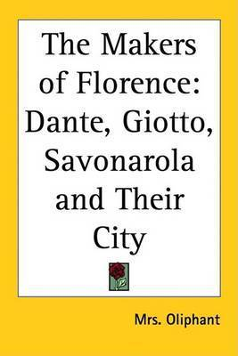 The Makers of Florence: Dante, Giotto, Savonarola and Their City by Mrs Oliphant