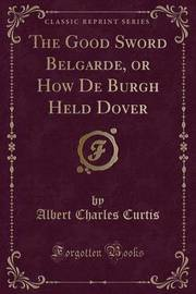 The Good Sword Belgarde, or How de Burgh Held Dover (Classic Reprint) by Albert Charles Curtis image