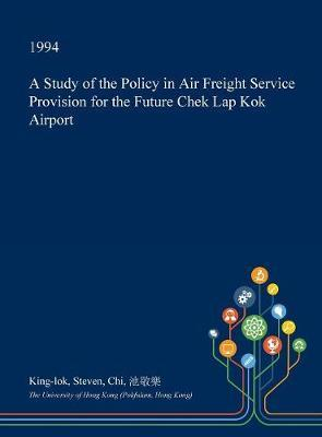 A Study of the Policy in Air Freight Service Provision for the Future Chek Lap Kok Airport by King-Lok Steven Chi