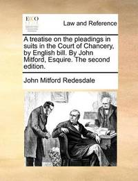 A Treatise on the Pleadings in Suits in the Court of Chancery, by English Bill. by John Mitford, Esquire. the Second Edition by John Mitford Redesdale