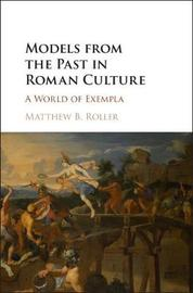 Models from the Past in Roman Culture by Matthew B Roller