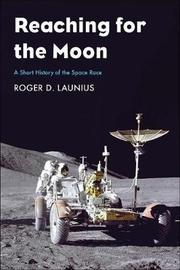 Reaching for the Moon by Roger D Launius