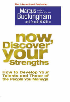 Now, Discover Your Strengths : How to Develop Your Talents and Those of the People You Manage by Marcus Buckingham