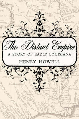 The Distant Empire: A Story of Early Louisiana by Henry Howell