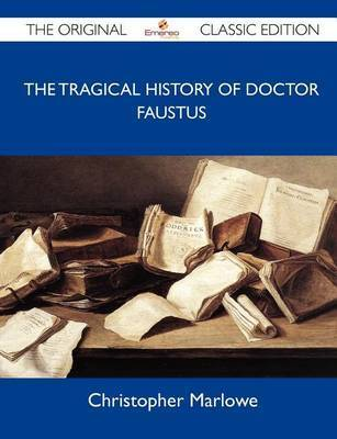 The Tragical History of Doctor Faustus - The Original Classic Edition by Christopher Marlowe