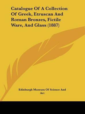 Catalogue of a Collection of Greek, Etruscan and Roman Bronzes, Fictile Ware, and Glass (1887) by Museum Of Science and Art Edinburgh Museum of Science and Art