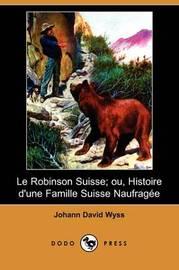 Le Robinson Suisse; Ou, Histoire D'une Famille Suisse Naufragee (Dodo Press) by Johann David Wyss image