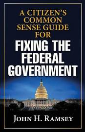 A Citizens Common Sense Guide for Fixing the Federal Government by John H Ramsey image