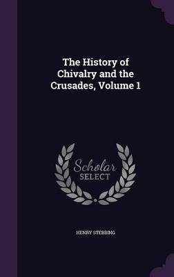 The History of Chivalry and the Crusades, Volume 1 by Henry Stebbing image