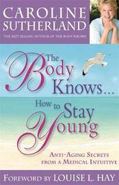 The Body Knows... How To Stay Young by Caroline Sutherland