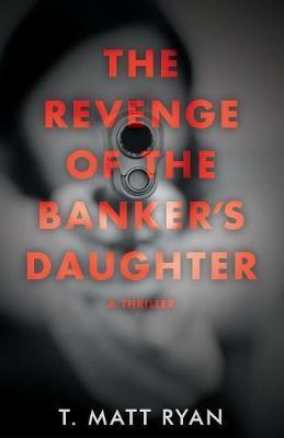 Revenge of the Banker's Daughter by Matt T Ryan