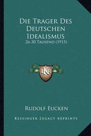 Die Trager Des Deutschen Idealismus: 26-30 Tausend (1915) by Rudolf Eucken
