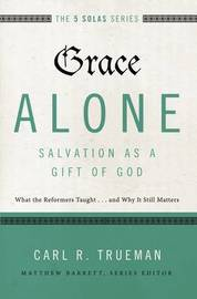 Grace Alone---Salvation as a Gift of God by Carl R. Trueman