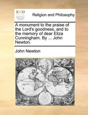 A Monument to the Praise of the Lord's Goodness, and to the Memory of Dear Eliza Cunningham. by ... John Newton by John Newton