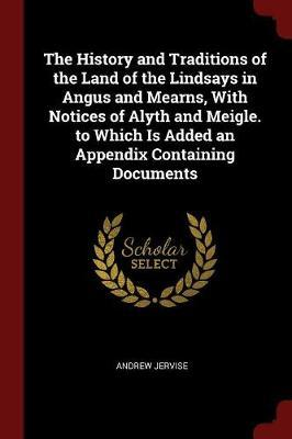 The History and Traditions of the Land of the Lindsays in Angus and Mearns, with Notices of Alyth and Meigle. to Which Is Added an Appendix Containing Documents by Andrew Jervise