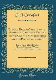 The Old English Version of the Heptateuch, Aelfric's Treatise on the Old and New Testament and His Preface to Genesis by S J Crawford