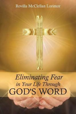 Eliminating Fear in Your Life Through God's Word by Rovilla McClellan Lorimor