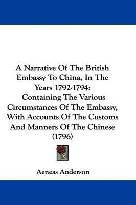 A Narrative Of The British Embassy To China, In The Years 1792-1794: Containing The Various Circumstances Of The Embassy, With Accounts Of The Customs And Manners Of The Chinese (1796) by Aeneas Anderson image