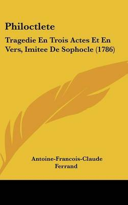 Philoctlete: Tragedie En Trois Actes Et En Vers, Imitee de Sophocle (1786) by Antoine-Francois-Claude Ferrand image