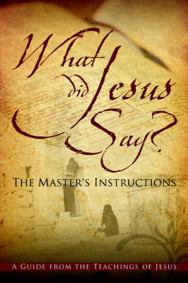 What Did Jesus Say? the Master's Instructions by Jean Solomon