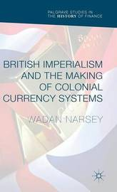 British Imperialism and the Making of Colonial Currency Systems by Wadan Narsey