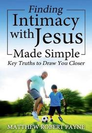 Finding Intimacy with Jesus Made Simple by Matthew Robert Payne image