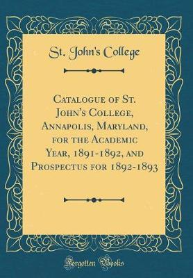 Catalogue of St. John's College, Annapolis, Maryland, for the Academic Year, 1891-1892, and Prospectus for 1892-1893 (Classic Reprint) by St John College