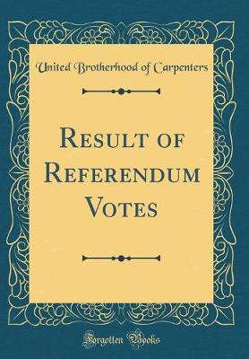 Result of Referendum Votes (Classic Reprint) by United Brotherhood of Carpenters