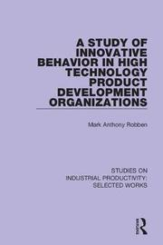 A Study of Innovative Behavior in High Technology Product Development Organizations by Mark Anthony Robben