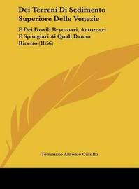 Dei Terreni Di Sedimento Superiore Delle Venezie: E Dei Fossili Bryozoari, Antozoari E Spongiari AI Quali Danno Ricetto (1856) by Tommaso Antonio Catullo image
