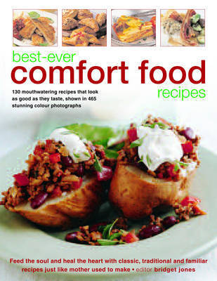 Best-ever Comfort Food Recipes: Feed the Souls and Heal the Heart with Classic, Traditional and Familiar Recipes Just Like Mother Used to Make - 130 Mouthwatering Recipes That Look as Good as They Taste, Shown in 465 Stunning Colour Photographs by Bridget Jones