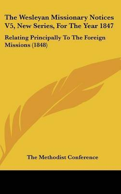 The Wesleyan Missionary Notices V5, New Series, for the Year 1847: Relating Principally to the Foreign Missions (1848) by Methodist Conference The Methodist Conference