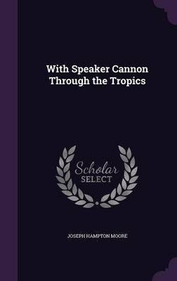 With Speaker Cannon Through the Tropics by Joseph Hampton Moore image