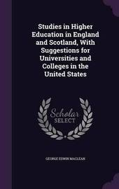 Studies in Higher Education in England and Scotland, with Suggestions for Universities and Colleges in the United States by George Edwin MacLean image