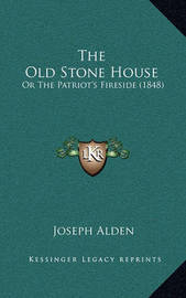 The Old Stone House: Or the Patriot's Fireside (1848) by Joseph Alden