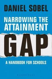 Narrowing the Attainment Gap: A handbook for schools by Daniel Sobel