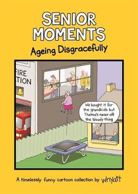Senior Moments: Ageing Disgracefully by Tim Whyatt