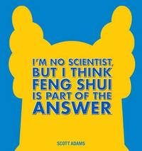 I'm No Scientist, But I Think Feng Shui Is Part of the Answer by Scott Adams