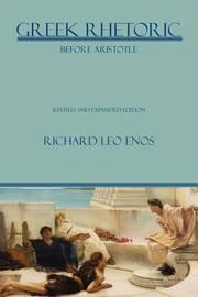 Greek Rhetoric Before Aristotle by Richard Leo Enos