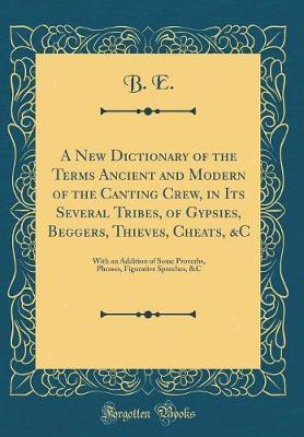 A New Dictionary of the Terms Ancient and Modern of the Canting Crew, in Its Several Tribes, of Gypsies, Beggers, Thieves, Cheats, &c by B E