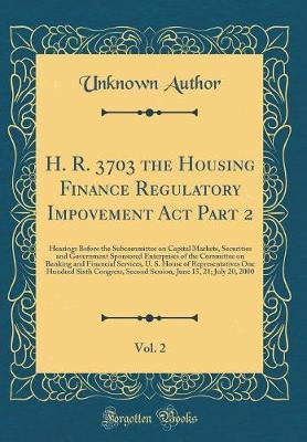 H. R. 3703 the Housing Finance Regulatory Impovement ACT Part 2, Vol. 2 by Unknown Author
