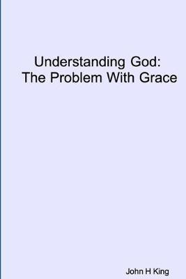 Understanding God: The Problem With Grace by John King