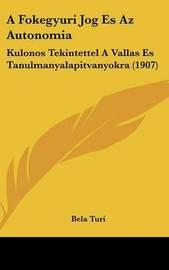 A Fokegyuri Jog Es AZ Autonomia: Kulonos Tekintettel a Vallas Es Tanulmanyalapitvanyokra (1907) by Bela Turi image