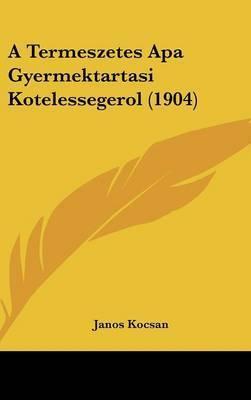 A Termeszetes APA Gyermektartasi Kotelessegerol (1904) by Janos Kocsan