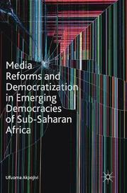 Media Reforms and Democratization in Emerging Democracies of Sub-Saharan Africa by Ufuoma Akpojivi