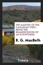The Making of the Canadian West, Being the Reminiscences of an Eyewitness by R.G. MacBeth image