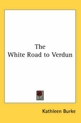 The White Road to Verdun by Kathleen Burke